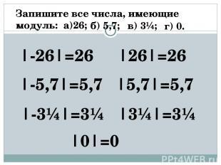 Запишите все числа, имеющие модуль: а)26; |-26|=26 |26|=26 б) 5,7; |-5,7|=5,7 |5