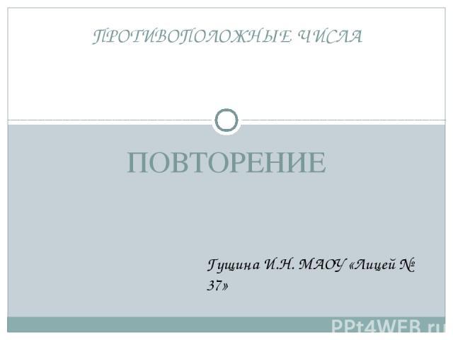 ПОВТОРЕНИЕ ПРОТИВОПОЛОЖНЫЕ ЧИСЛА Гущина И.Н. МАОУ «Лицей № 37»