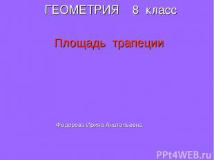ГЕОМЕТРИЯ 8 класс Площадь трапеции Федорова Ирина Анатольевна