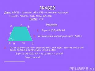 №480б Дано: АВСД – трапеция, АВ и СД – основания трапеции Д=30º, АВ=2см, СД= 10с