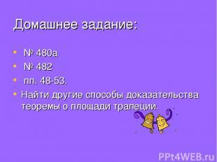 Домашнее задание: № 480а № 482 пп. 48-53. Найти другие способы доказательства те