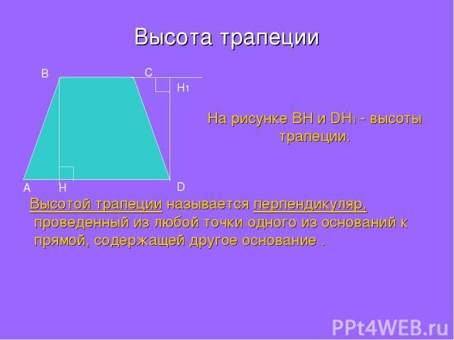 Высота трапеции Высотой трапеции называется перпендикуляр, проведенный из любой точки одного из оснований к прямой, содержащей другое основание . A B С D H H1 На рисунке BH и DH1 - высоты трапеции.