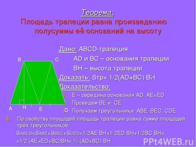 Теорема: Площадь трапеции равна произведению полусуммы её оснований на высоту Дано: ABCD-трапеция AD и BC – основания трапеции BH – высота трапеции Доказать: Sтр= 1/2(AD+BC) BH Доказательство: 1. Е – середина основания AD, AE=ED 2. Проведём BE и CE …