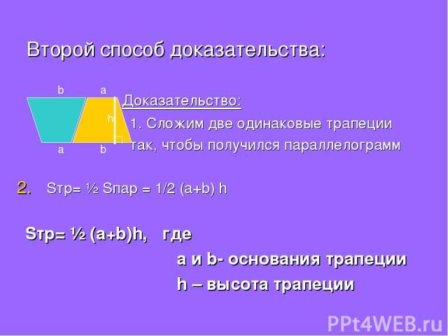 Второй способ доказательства: Доказательство: 1. Сложим две одинаковые трапеции так, чтобы получился параллелограмм Sтр= ½ Sпар = 1/2 (a+b) h Sтр= ½ (a+b)h, где а и b- основания трапеции h – высота трапеции a b a b h