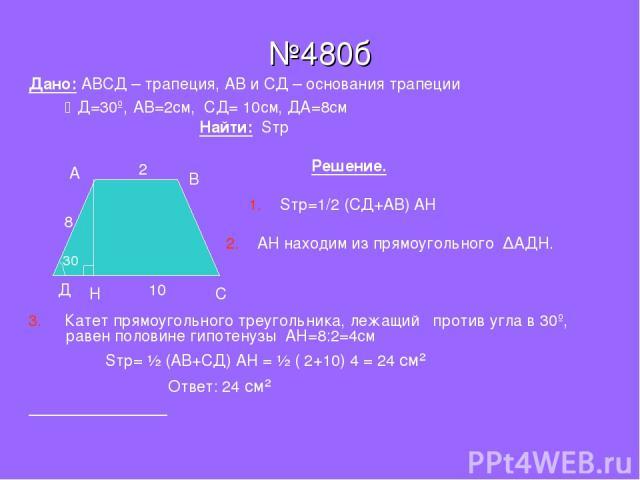 №480б Дано: АВСД – трапеция, АВ и СД – основания трапеции Д=30º, АВ=2см, СД= 10см, ДА=8см Найти: Sтр Решение. 1. Sтр=1/2 (CД+АВ) АН 2. АН находим из прямоугольного ∆АДН. 3. Катет прямоугольного треугольника, лежащий против угла в 30º, равен половине…