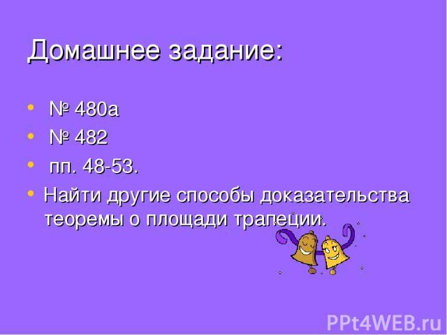 Домашнее задание: № 480а № 482 пп. 48-53. Найти другие способы доказательства теоремы о площади трапеции.