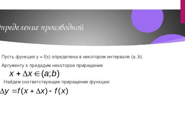 Определение производной Пусть функция y = f(x) определена в некотором интервале (a; b). Аргументу x придадим некоторое приращение :Найдем соответствующее приращение функции: