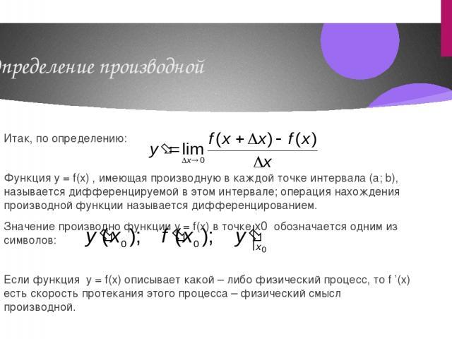 Определение производной Итак, по определению: Функция y = f(x) , имеющая производную в каждой точке интервала (a; b), называется дифференцируемой в этом интервале; операция нахождения производной функции называется дифференцированием. Значение произ…