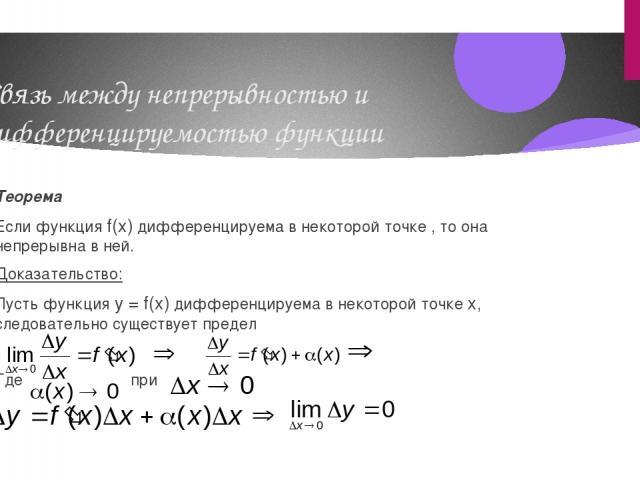 Связь между непрерывностью и дифференцируемостью функции Теорема Если функция f(x) дифференцируема в некоторой точке , то она непрерывна в ней. Доказательство: Пусть функция y = f(x) дифференцируема в некоторой точке х, следовательно существует пред…