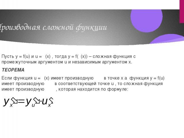 Производная сложной функции Пусть y = f(u) и u = φ(x) , тогда y = f(φ(x)) – сложная функция с промежуточным аргументом u и независимым аргументом x. ТЕОРЕМА Если функция u = φ(x) имеет производную в точке x а функция y = f(u) имеет производную в соо…