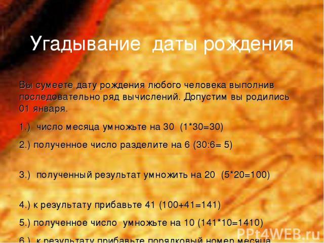 Угадывание даты рождения Вы сумеете дату рождения любого человека выполнив последовательно ряд вычислений. Допустим вы родились 01 января. 1.) число месяца умножьте на 30 (1*30=30) 2.) полученное число разделите на 6 (30:6= 5) 3.) полученный результ…