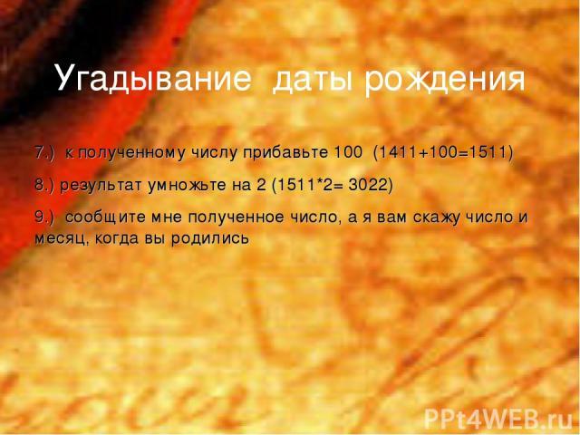 Угадывание даты рождения 7.) к полученному числу прибавьте 100 (1411+100=1511) 8.) результат умножьте на 2 (1511*2= 3022) 9.) сообщите мне полученное число, а я вам скажу число и месяц, когда вы родились