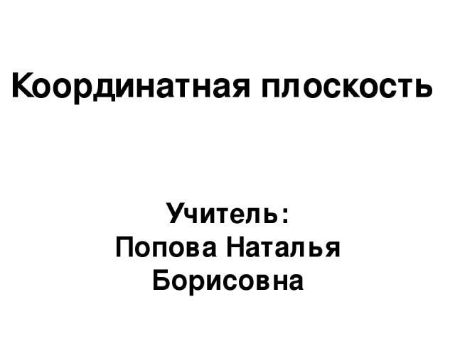 Учитель: Попова Наталья Борисовна Координатная плоскость