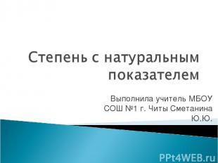 Выполнила учитель МБОУ СОШ №1 г. Читы Сметанина Ю.Ю.