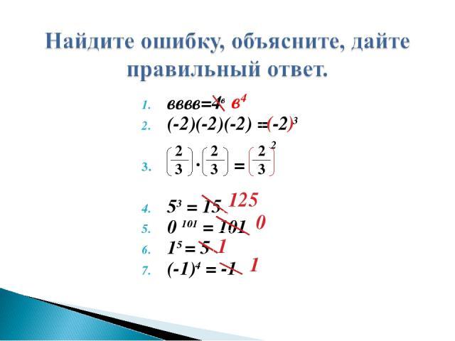 2 вввв=4в (-2)(-2)(-2) = -2 3 ∙ = 53 = 15 0101 = 101 15 = 5 (-1)4 = -1 2 3 2 3 2 3 ( ) в4 0 1 1 125