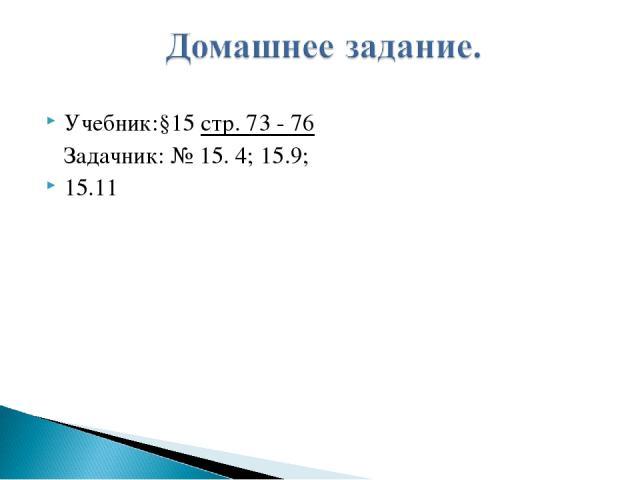Учебник:§15 стр. 73 - 76 Задачник: № 15. 4; 15.9; 15.11