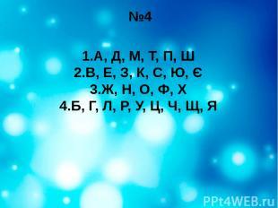 №4 1.А, Д, М, Т, П, Ш 2.В, Е, З, К, С, Ю, Є 3.Ж, Н, О, Ф, Х 4.Б, Г, Л, Р, У, Ц,