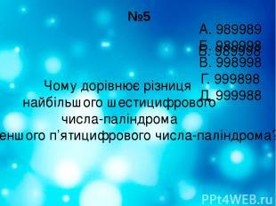 №5 Чому дорівнює різниця найбільшого шестицифрового числа-паліндрома і найменшог