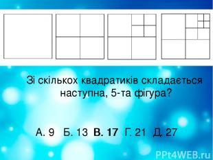 Зі скількох квадратиків складається наступна, 5-та фігура? А. 9 Б. 13 В. 17 Г. 2