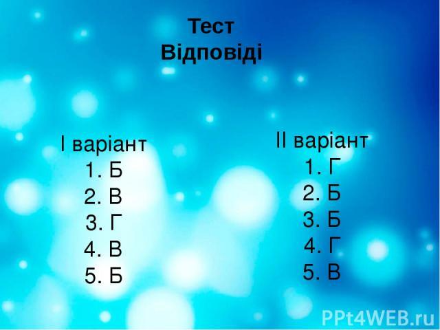 Тест Відповіді І варіант 1. Б 2. В 3. Г 4. В 5. Б ІІ варіант 1. Г 2. Б 3. Б 4. Г 5. В
