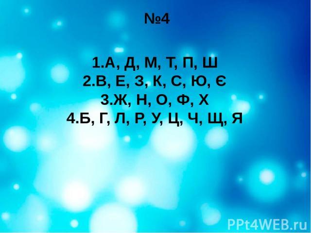 №4 1.А, Д, М, Т, П, Ш 2.В, Е, З, К, С, Ю, Є 3.Ж, Н, О, Ф, Х 4.Б, Г, Л, Р, У, Ц, Ч, Щ, Я