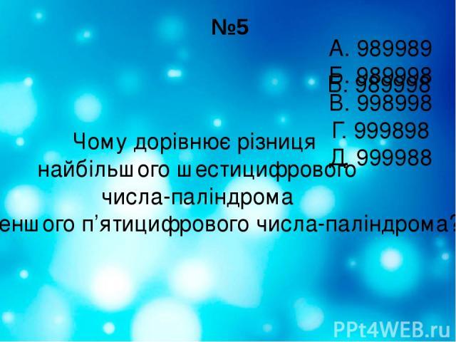 №5 Чому дорівнює різниця найбільшого шестицифрового числа-паліндрома і найменшого п'ятицифрового числа-паліндрома? А. 989989 Б. 989998 В. 998998 Г. 999898 Д. 999988 Б. 989998