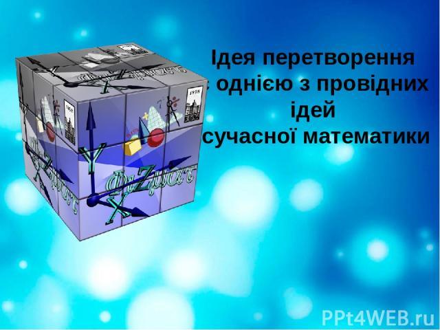 Ідея перетворення є однією з провідних ідей сучасної математики