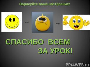 СПАСИБО ВСЕМ ЗА УРОК! Нарисуйте ваше настроение! или или