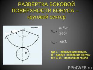 РАЗВЁРТКА БОКОВОЙ ПОВЕРХНОСТИ КОНУСА – круговой сектор Sбок. =  Sбок. = где L –