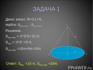 ЗАДАЧА 1 Дано: конус; R=3,L=5. Найти: Sбок.пов. , Sпол.пов.. Решение. Sбок.пов.
