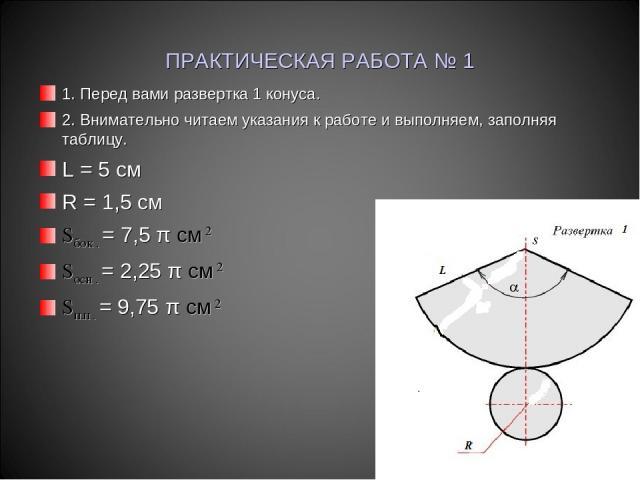 ПРАКТИЧЕСКАЯ РАБОТА № 1 1. Перед вами развертка 1 конуса. 2. Внимательно читаем указания к работе и выполняем, заполняя таблицу. L = 5 см R = 1,5 см Sбок . = 7,5 π см 2 Sосн . = 2,25 π см 2 Sп.п . = 9,75 π см 2
