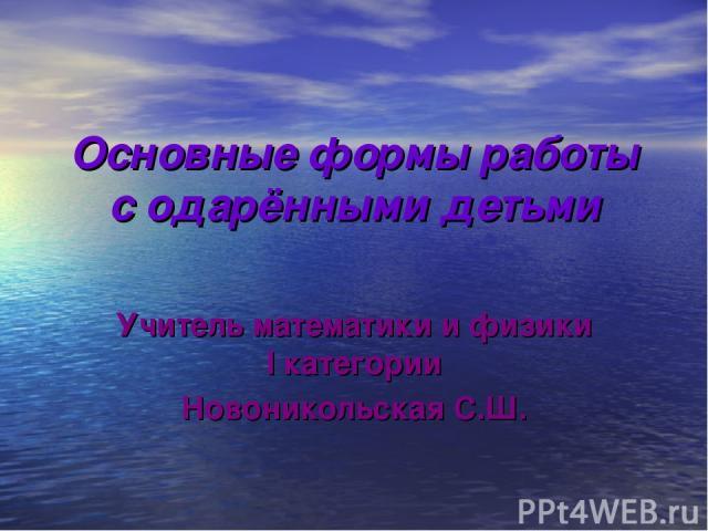 Основные формы работы с одарёнными детьми Учитель математики и физики I категории Новоникольская С.Ш.