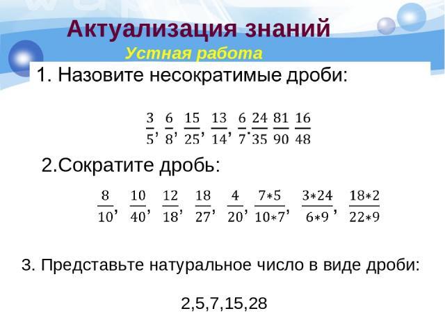 Актуализация знаний Устная работа 2.Сократите дробь: 3. Представьте натуральное число в виде дроби: 2,5,7,15,28