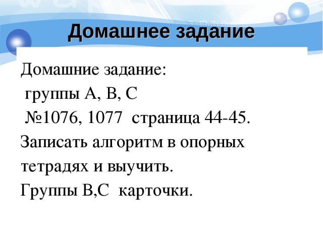Домашнее задание Домашние задание: группы А, В, С №1076, 1077 страница 44-45. Записать алгоритм в опорных тетрадях и выучить. Группы В,С карточки.