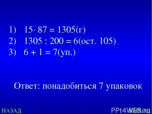НАЗАД ВЫХОД 15· 87 = 1305(г) 1305 : 200 = 6(ост. 105) 6 + 1 = 7(уп.) Ответ: пона
