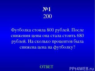 №1 200 Футболка стоила 800 рублей. После снижения цены она стала стоить 680 рубл
