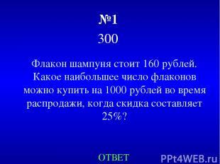 №1 300 Флакон шампуня стоит 160 рублей. Какое наибольшее число флаконов можно ку