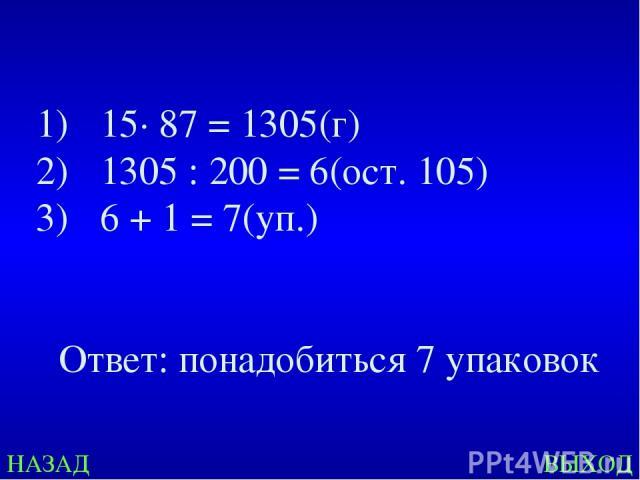 НАЗАД ВЫХОД 15· 87 = 1305(г) 1305 : 200 = 6(ост. 105) 6 + 1 = 7(уп.) Ответ: понадобиться 7 упаковок