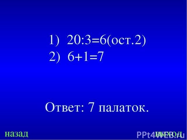20:3=6(ост.2) 2) 6+1=7 Ответ: 7 палаток. назад выход