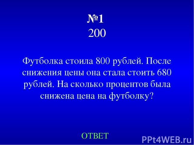 №1 200 Футболка стоила 800 рублей. После снижения цены она стала стоить 680 рублей. На сколько процентов была снижена цена на футболку? ОТВЕТ