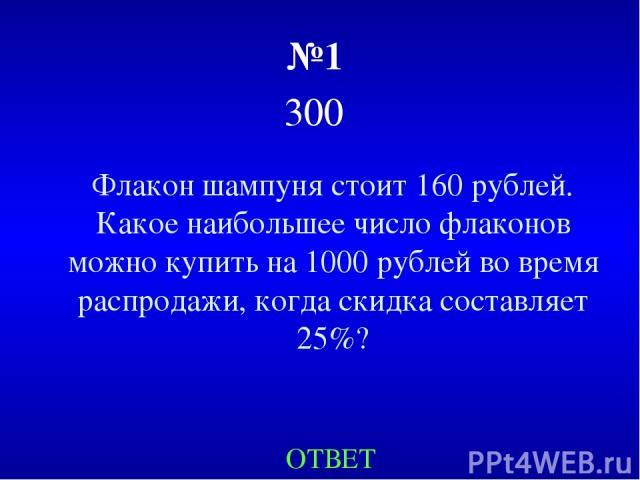 №1 300 Флакон шампуня стоит 160 рублей. Какое наибольшее число флаконов можно купить на 1000 рублей во время распродажи, когда скидка составляет 25%? ОТВЕТ