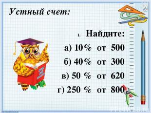 Устный счет: Найдите: а) 10% от 500 б) 40% от 300 в) 50 % от 620 г) 250 % от 800