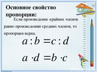 Основное свойство пропорции: Если произведение крайних членов равно произведению