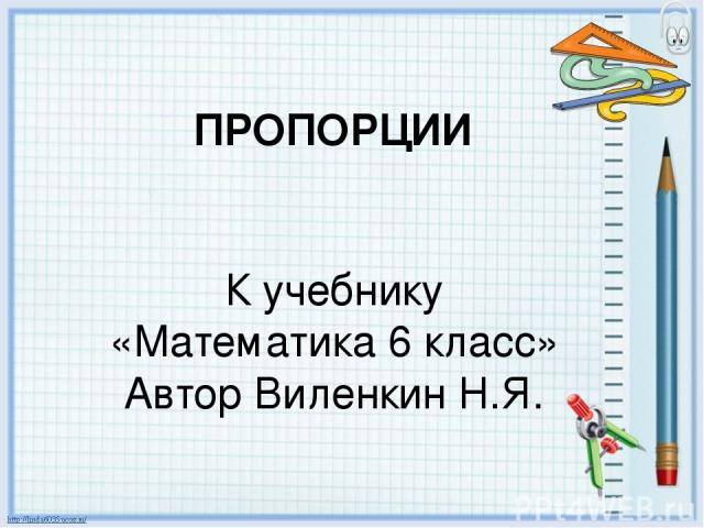 ПРОПОРЦИИ К учебнику «Математика 6 класс» Автор Виленкин Н.Я.