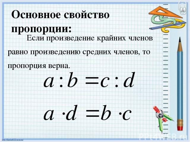 Основное свойство пропорции: Если произведение крайних членов равно произведению средних членов, то пропорция верна.