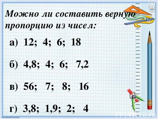 Можно ли составить верную пропорцию из чисел: а) 12; 4; 6; 18 б) 4,8; 4; 6; 7,2 в) 56; 7; 8; 16 г) 3,8; 1,9; 2; 4