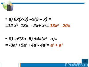 а) 6х(х-3) –х(2 – х) = =12 х2- 18х - 2х+ х2= 13х2 - 20х б) -а2(3а -5) +4а(а2 –а)