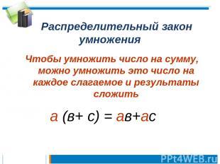 Распределительный закон умножения Чтобы умножить число на сумму, можно умножить