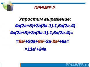ПРИМЕР 2: Упростим выражение: 4a(2a+5)+2a(3a-1)-1,5a(2a-4) 4a(2a+5)+2a(3a-1)-1,5