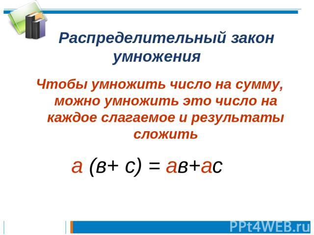 Распределительный закон умножения Чтобы умножить число на сумму, можно умножить это число на каждое слагаемое и результаты сложить а (в+ с) = ав+ас